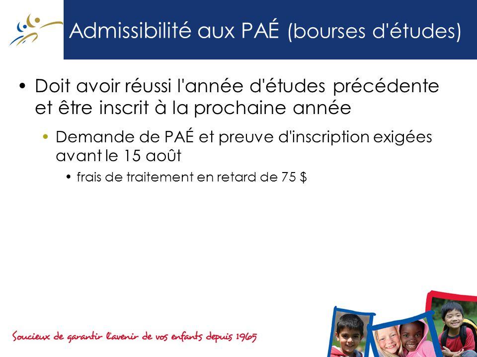 Admissibilité aux PAÉ (bourses d études) Doit avoir réussi l année d études précédente et être inscrit à la prochaine année Demande de PAÉ et preuve d inscription exigées avant le 15 août frais de traitement en retard de 75 $