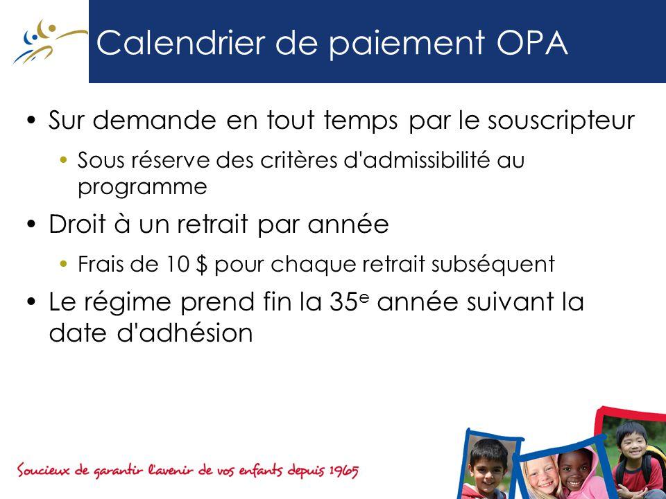Calendrier de paiement OPA Sur demande en tout temps par le souscripteur Sous réserve des critères d admissibilité au programme Droit à un retrait par année Frais de 10 $ pour chaque retrait subséquent Le régime prend fin la 35 e année suivant la date d adhésion