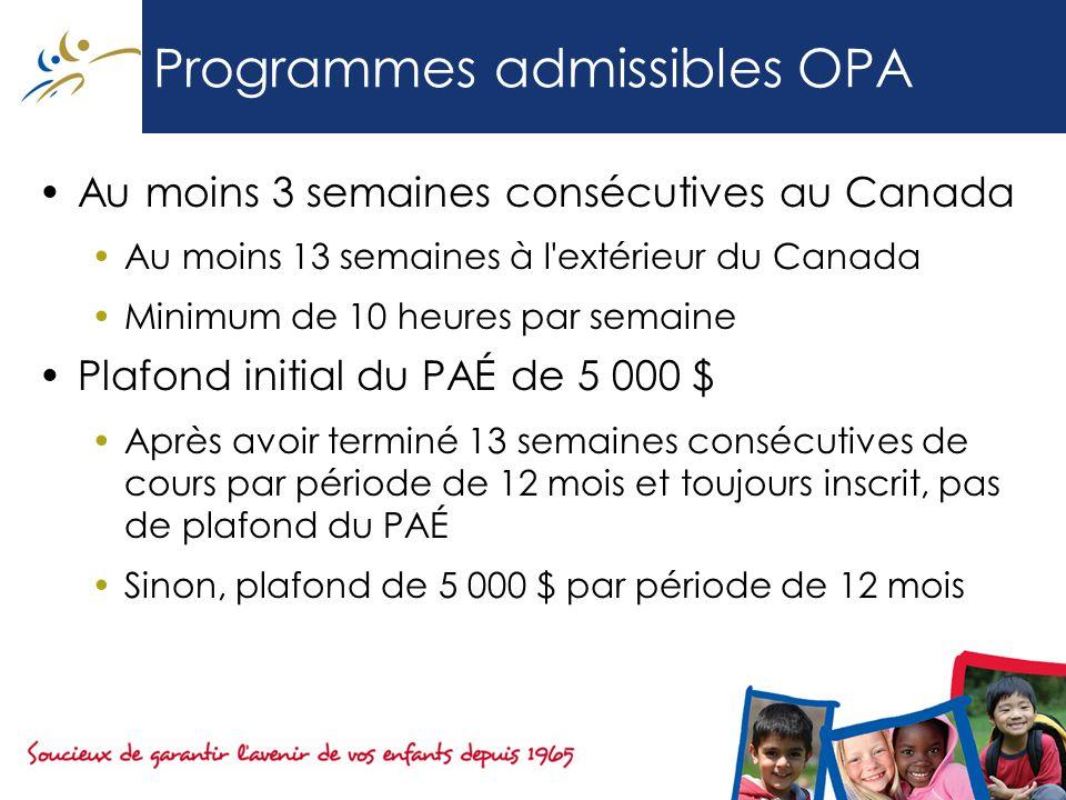 Programmes admissibles OPA Au moins 3 semaines consécutives au Canada Au moins 13 semaines à l extérieur du Canada Minimum de 10 heures par semaine Plafond initial du PAÉ de 5 000 $ Après avoir terminé 13 semaines consécutives de cours par période de 12 mois et toujours inscrit, pas de plafond du PAÉ Sinon, plafond de 5 000 $ par période de 12 mois
