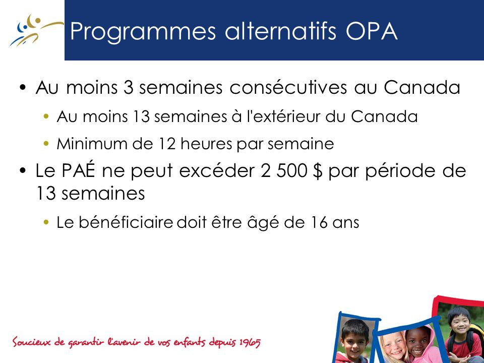 Programmes alternatifs OPA Au moins 3 semaines consécutives au Canada Au moins 13 semaines à l extérieur du Canada Minimum de 12 heures par semaine Le PAÉ ne peut excéder 2 500 $ par période de 13 semaines Le bénéficiaire doit être âgé de 16 ans
