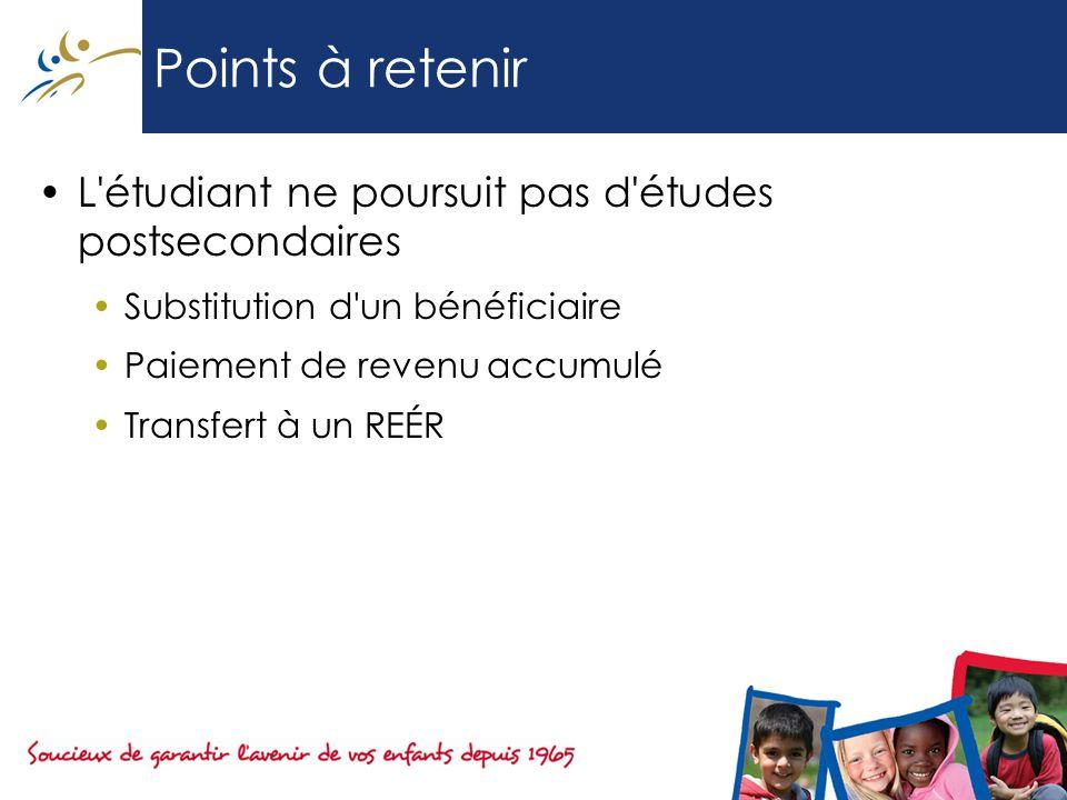 Points à retenir L étudiant ne poursuit pas d études postsecondaires Substitution d un bénéficiaire Paiement de revenu accumulé Transfert à un REÉR