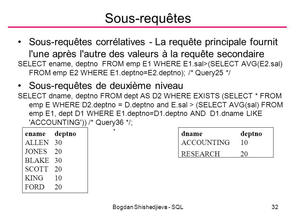 Bogdan Shishedjievв - SQL32 Sous-requêtes Sous-requêtes corrélatives - La requête principale fournit l une après l autre des valeurs à la requête secondaire SELECT ename, deptno FROM emp E1 WHERE E1.sal>(SELECT AVG(E2.sal) FROM emp E2 WHERE E1.deptno=E2.deptno); /* Query25 */ Sous-requêtes de deuxième niveau SELECT dname, deptno FROM dept AS D2 WHERE EXISTS (SELECT * FROM emp E WHERE D2.deptno = D.deptno and E.sal > (SELECT AVG(sal) FROM emp E1, dept D1 WHERE E1.deptno=D1.deptno AND D1.dname LIKE ACCOUNTING )) /* Query36 */; enamedeptno ALLEN30 JONES20 BLAKE30 SCOTT20 KING10 FORD20 dnamedeptno ACCOUNTING10 RESEARCH20