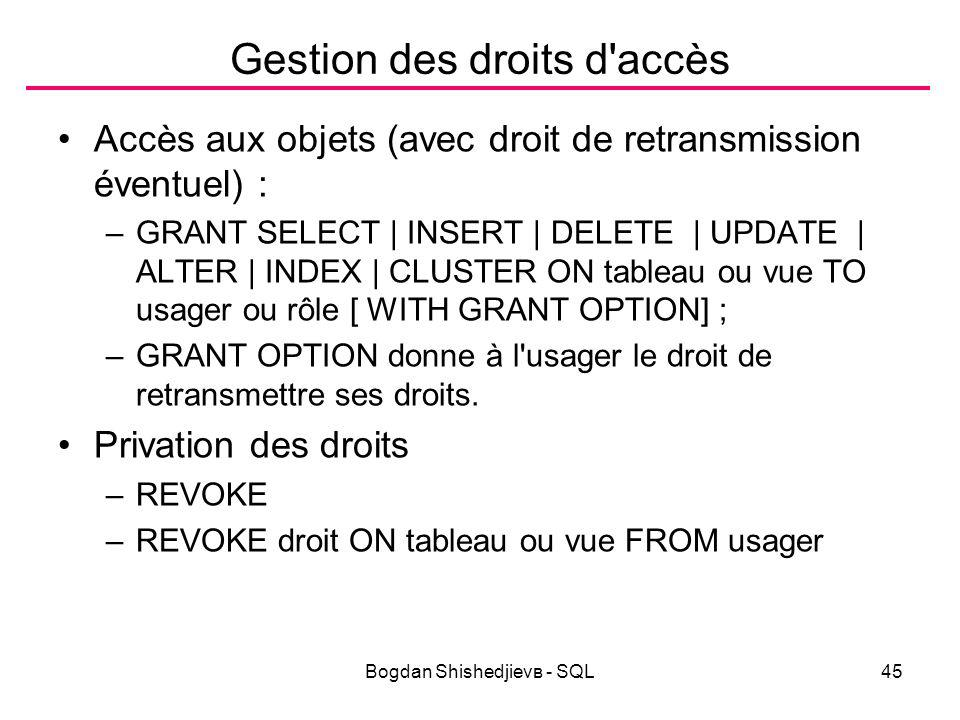 Bogdan Shishedjievв - SQL45 Gestion des droits d accès Accès aux objets (avec droit de retransmission éventuel) : –GRANT SELECT | INSERT | DELETE | UPDATE | ALTER | INDEX | CLUSTER ON tableau ou vue TO usager ou rôle [ WITH GRANT OPTION] ; –GRANT OPTION donne à l usager le droit de retransmettre ses droits.