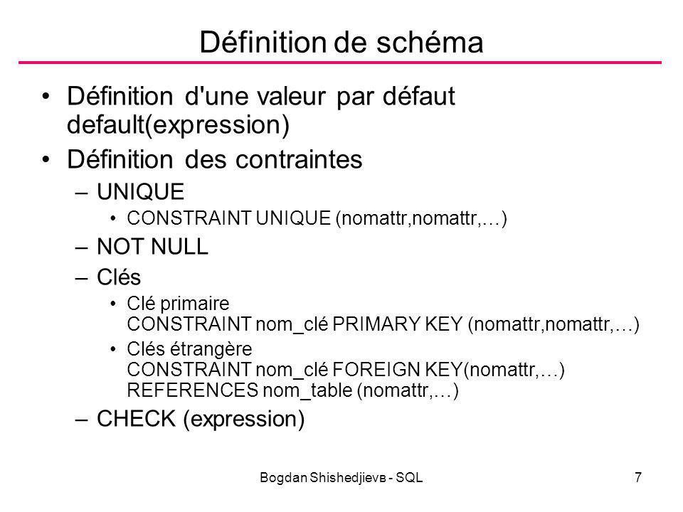 Bogdan Shishedjievв - SQL7 Définition de schéma Définition d une valeur par défaut default(expression) Définition des contraintes –UNIQUE CONSTRAINT UNIQUE (nomattr,nomattr,…) –NOT NULL –Clés Clé primaire CONSTRAINT nom_clé PRIMARY KEY (nomattr,nomattr,…) Clés étrangère CONSTRAINT nom_clé FOREIGN KEY(nomattr,…) REFERENCES nom_table (nomattr,…) –CHECK (expression)