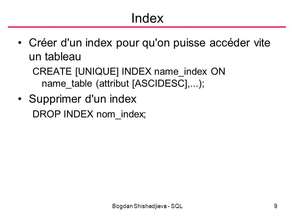 Bogdan Shishedjievв - SQL9 Index Créer d un index pour qu on puisse accéder vite un tableau CREATE [UNIQUE] INDEX name_index ON name_table (attribut [ASCIDESC],...); Supprimer d un index DROP INDEX nom_index;