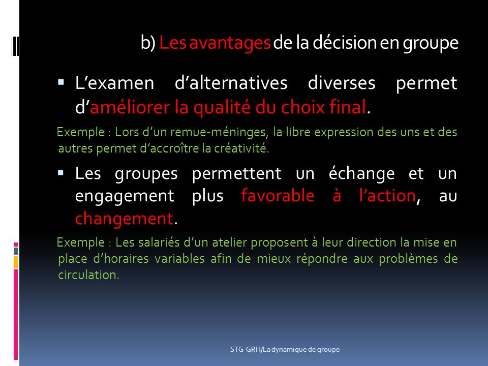 b) Les avantages de la décision en groupe  L'examen d'alternatives diverses permet d'améliorer la qualité du choix final. Exemple : Lors d'un remue-m