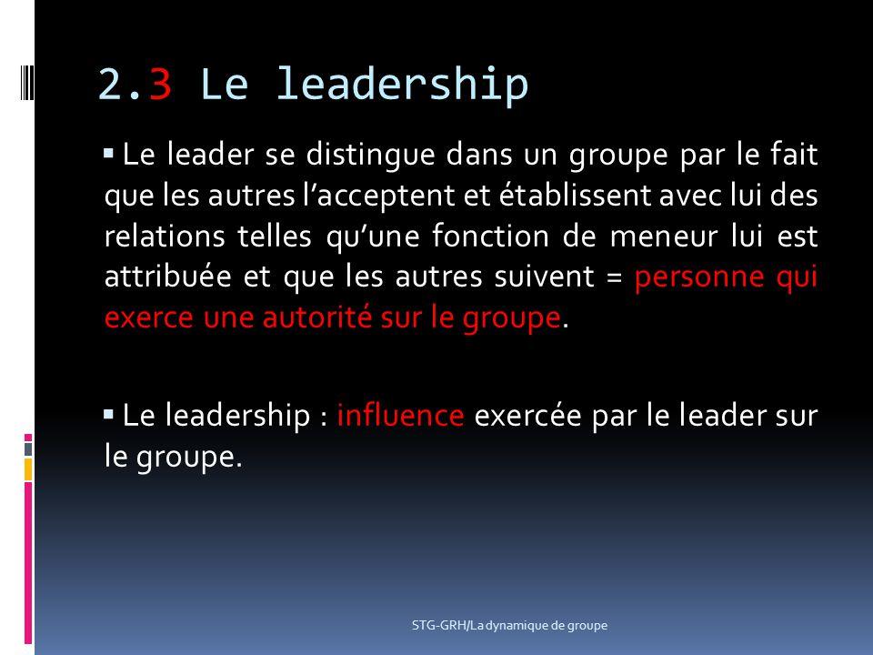 2.3 Le leadership  Le leader se distingue dans un groupe par le fait que les autres l'acceptent et établissent avec lui des relations telles qu'une f