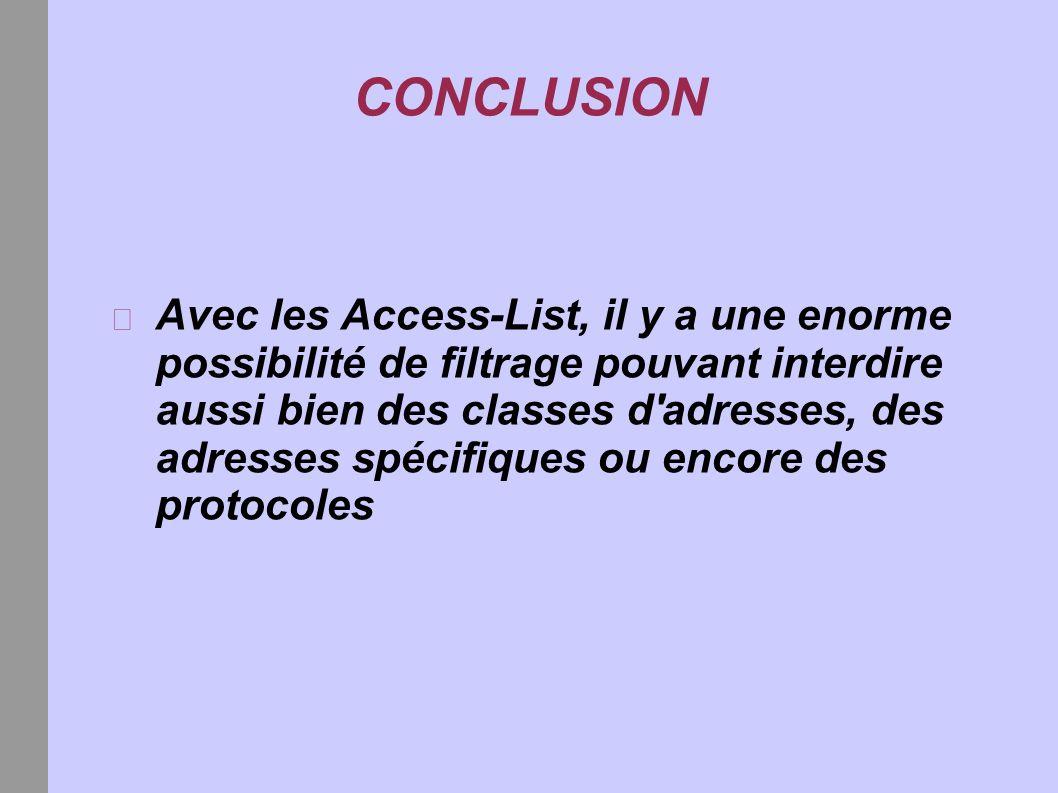 CONCLUSION Avec les Access-List, il y a une enorme possibilité de filtrage pouvant interdire aussi bien des classes d adresses, des adresses spécifiques ou encore des protocoles