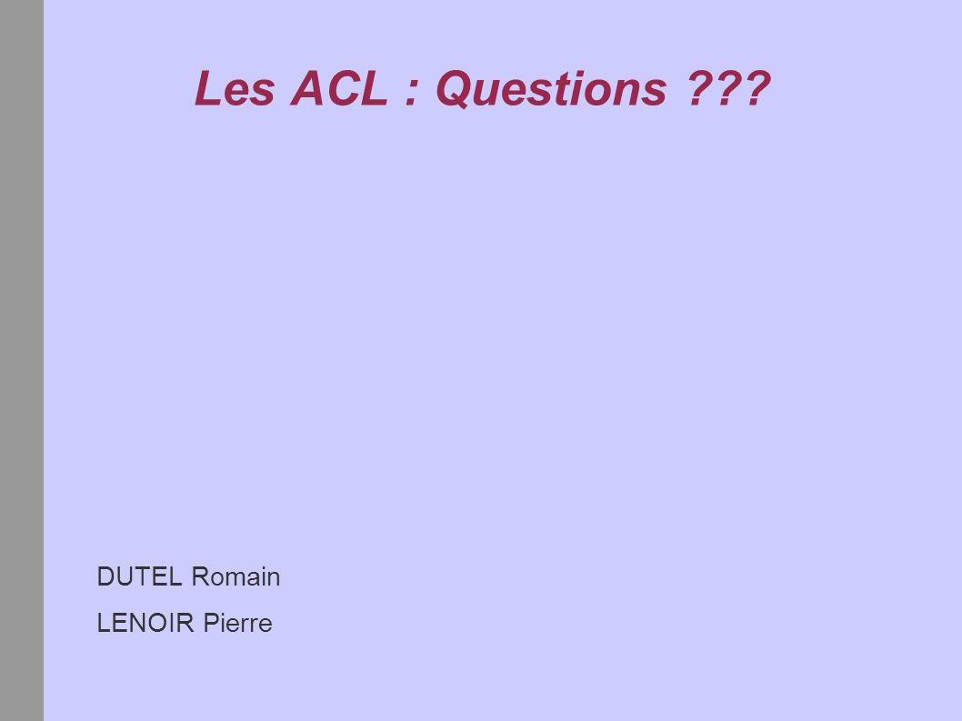 Les ACL : Questions ??? DUTEL Romain LENOIR Pierre