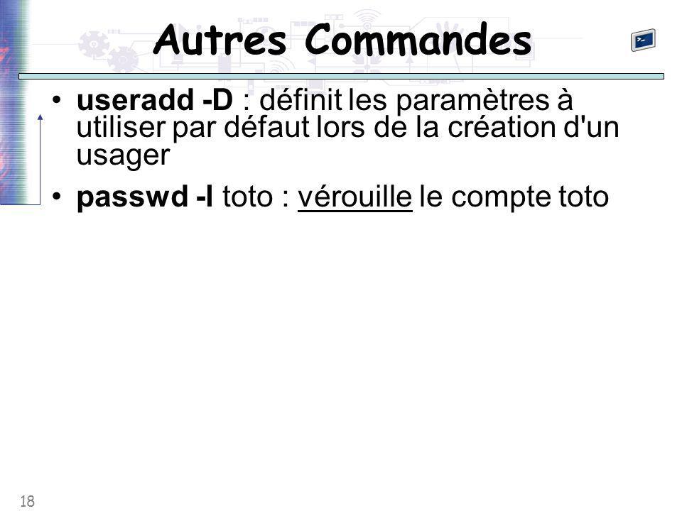 18 Autres Commandes useradd -D : définit les paramètres à utiliser par défaut lors de la création d'un usager passwd -l toto : vérouille le compte tot
