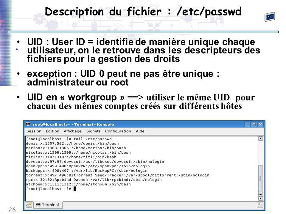 26 Description du fichier : /etc/passwd UID : User ID = identifie de manière unique chaque utilisateur, on le retrouve dans les descripteurs des fichiers pour la gestion des droits exception : UID 0 peut ne pas être unique : administrateur ou root UID en « workgroup » ==> utiliser le même UID pour chacun des mêmes comptes créés sur différents hôtes