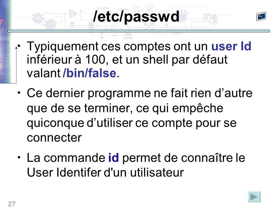 27 /etc/passwd Typiquement ces comptes ont un user Id inférieur à 100, et un shell par défaut valant /bin/false. Ce dernier programme ne fait rien d'a
