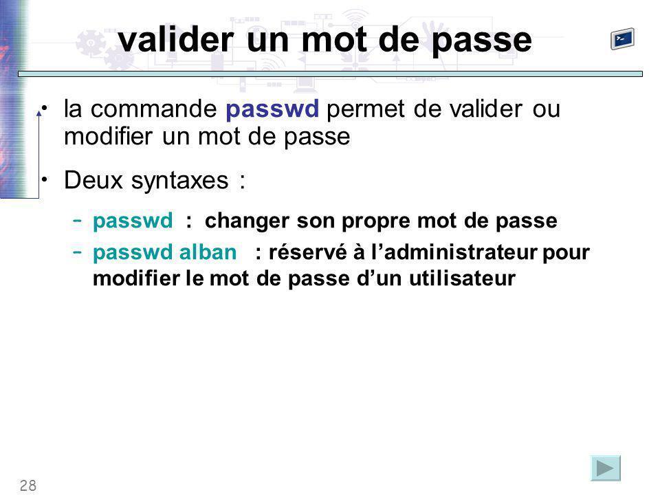 28 valider un mot de passe la commande passwd permet de valider ou modifier un mot de passe Deux syntaxes : – passwd : changer son propre mot de passe – passwd alban : réservé à l'administrateur pour modifier le mot de passe d'un utilisateur