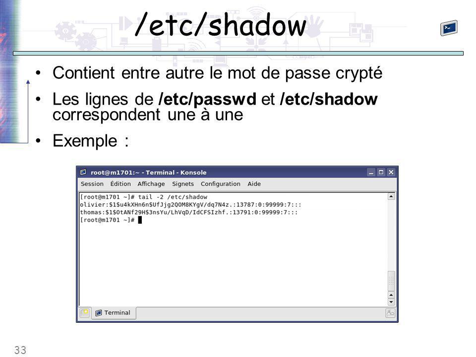 33 /etc/shadow Contient entre autre le mot de passe crypté Les lignes de /etc/passwd et /etc/shadow correspondent une à une Exemple :