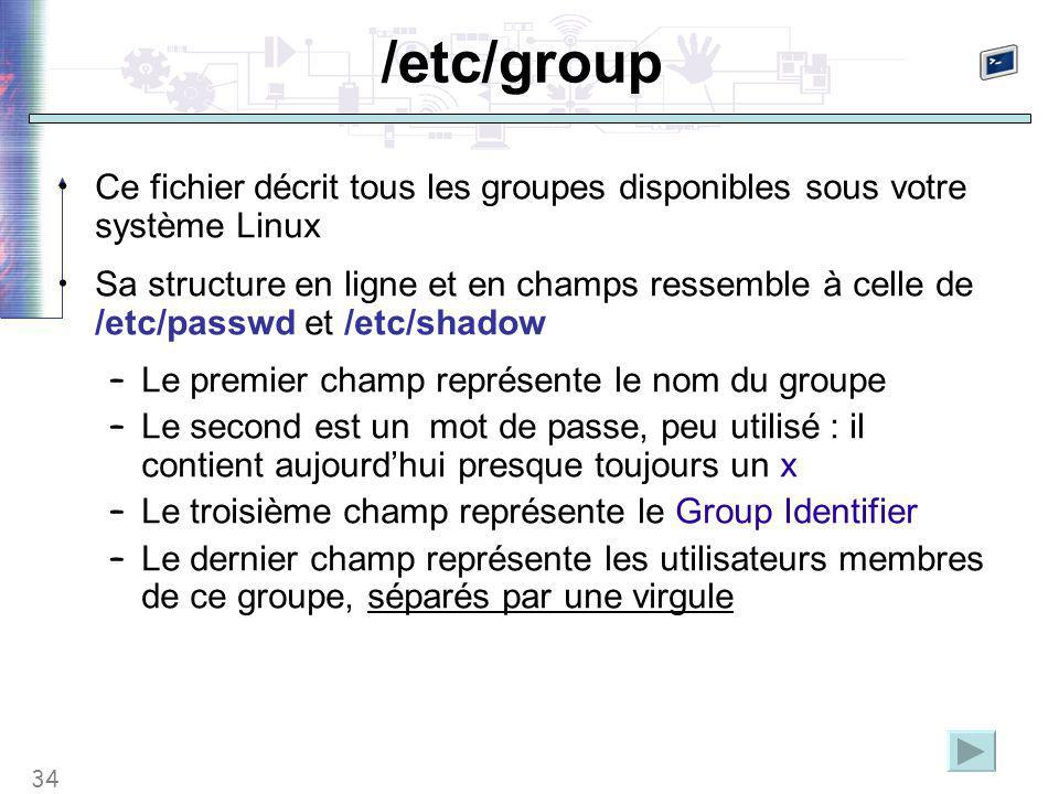 34 /etc/group Ce fichier décrit tous les groupes disponibles sous votre système Linux Sa structure en ligne et en champs ressemble à celle de /etc/passwd et /etc/shadow – Le premier champ représente le nom du groupe – Le second est un mot de passe, peu utilisé : il contient aujourd'hui presque toujours un x – Le troisième champ représente le Group Identifier – Le dernier champ représente les utilisateurs membres de ce groupe, séparés par une virgule