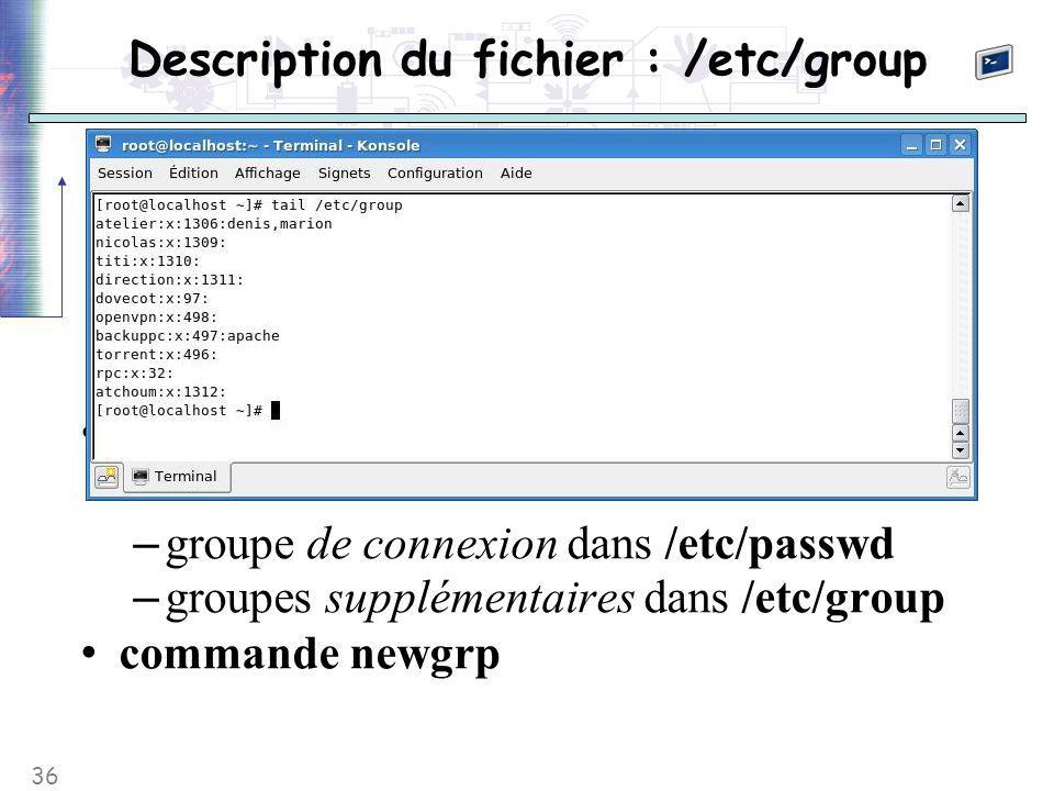 36 Description du fichier : /etc/group groupes supplémentaires ≠ groupe de connexion – groupe de connexion dans /etc/passwd – groupes supplémentaires