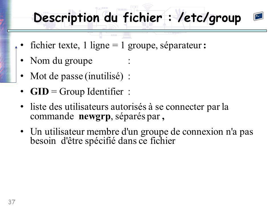 37 Description du fichier : /etc/group fichier texte, 1 ligne = 1 groupe, séparateur : Nom du groupe: Mot de passe (inutilisé): GID = Group Identifier: liste des utilisateurs autorisés à se connecter par la commande newgrp, séparés par, Un utilisateur membre d un groupe de connexion n a pas besoin d être spécifié dans ce fichier