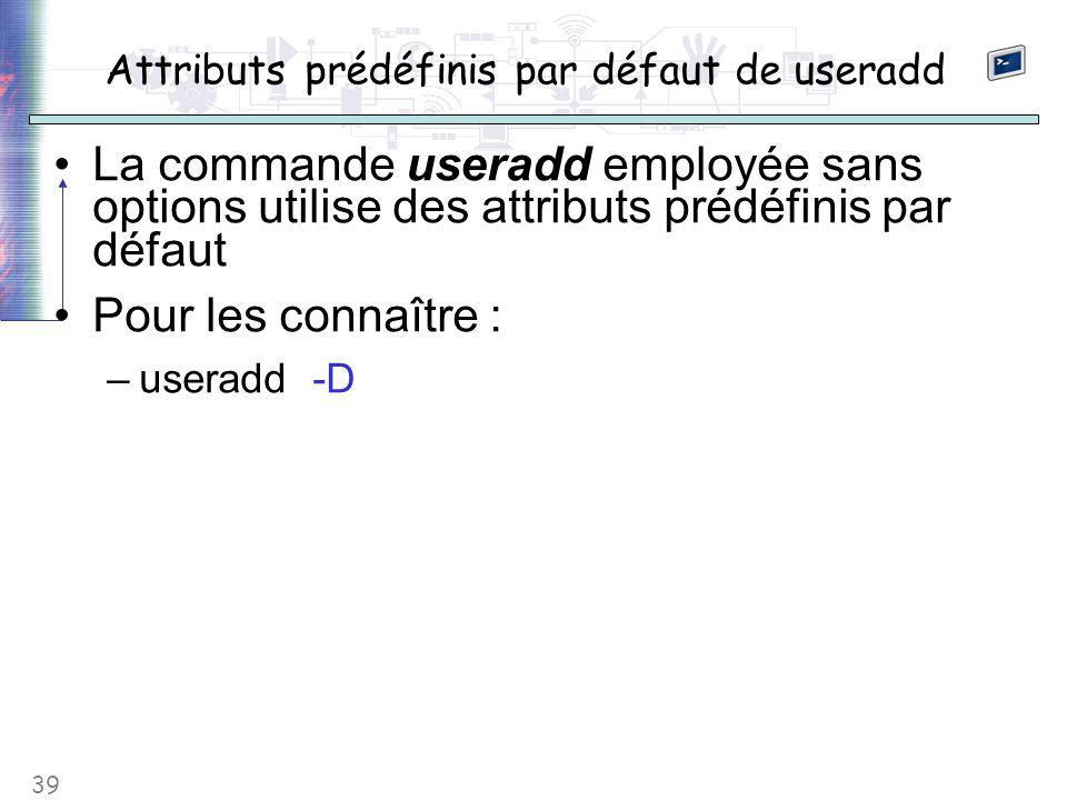 39 Attributs prédéfinis par défaut de useradd La commande useradd employée sans options utilise des attributs prédéfinis par défaut Pour les connaître : –useradd -D