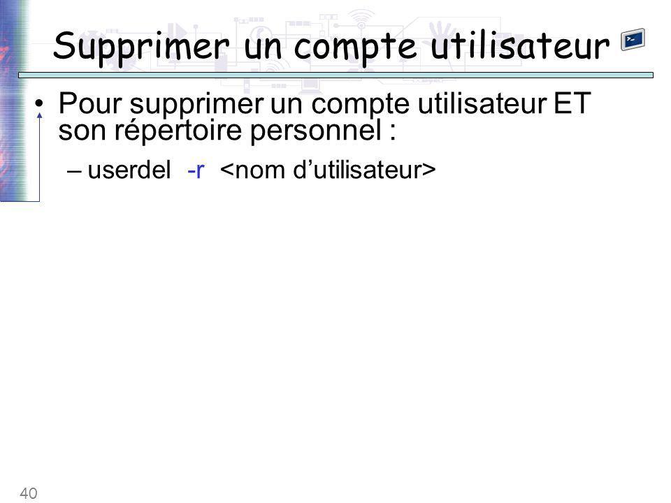 40 Supprimer un compte utilisateur Pour supprimer un compte utilisateur ET son répertoire personnel : –userdel -r