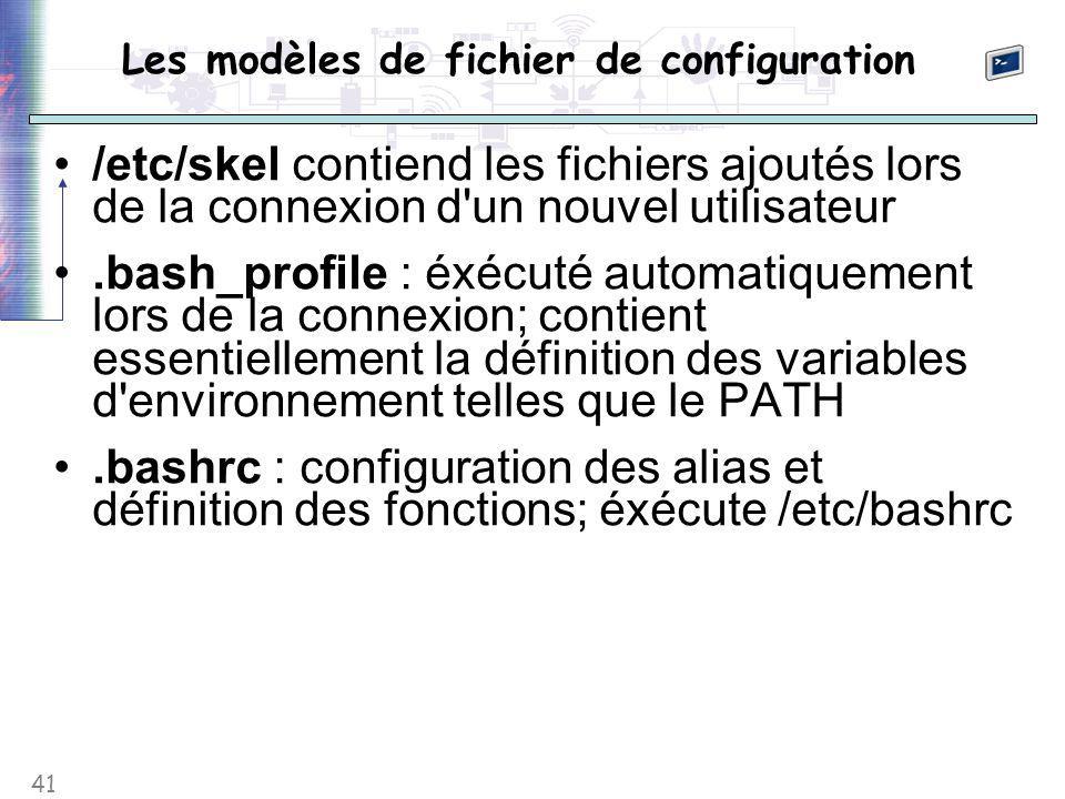41 Les modèles de fichier de configuration /etc/skel contiend les fichiers ajoutés lors de la connexion d un nouvel utilisateur.bash_profile : éxécuté automatiquement lors de la connexion; contient essentiellement la définition des variables d environnement telles que le PATH.bashrc : configuration des alias et définition des fonctions; éxécute /etc/bashrc