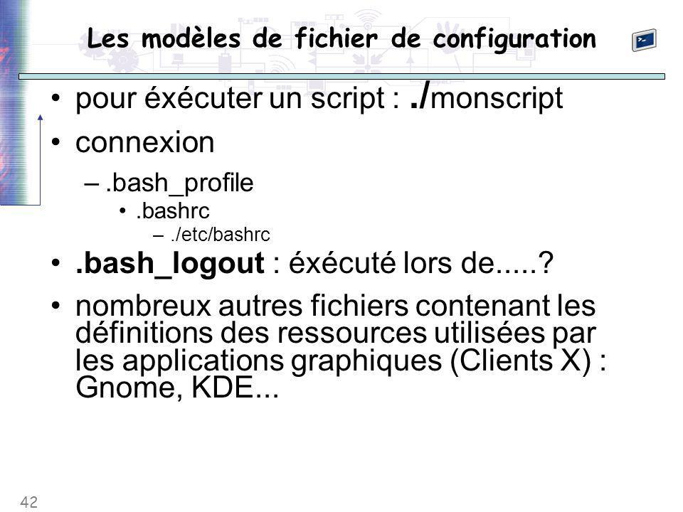 42 Les modèles de fichier de configuration pour éxécuter un script :./ monscript connexion –.bash_profile.bashrc –./etc/bashrc.bash_logout : éxécuté l