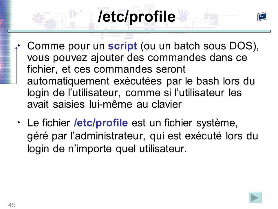 45 /etc/profile Comme pour un script (ou un batch sous DOS), vous pouvez ajouter des commandes dans ce fichier, et ces commandes seront automatiquement exécutées par le bash lors du login de l'utilisateur, comme si l'utilisateur les avait saisies lui-même au clavier Le fichier /etc/profile est un fichier système, géré par l'administrateur, qui est exécuté lors du login de n'importe quel utilisateur.