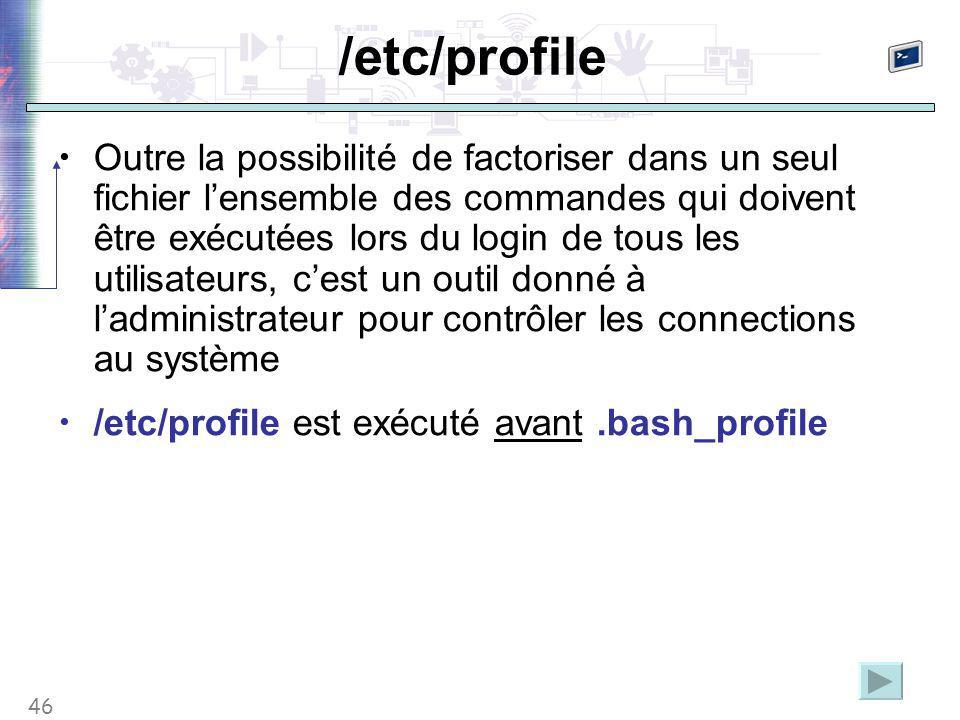 46 /etc/profile Outre la possibilité de factoriser dans un seul fichier l'ensemble des commandes qui doivent être exécutées lors du login de tous les utilisateurs, c'est un outil donné à l'administrateur pour contrôler les connections au système /etc/profile est exécuté avant.bash_profile