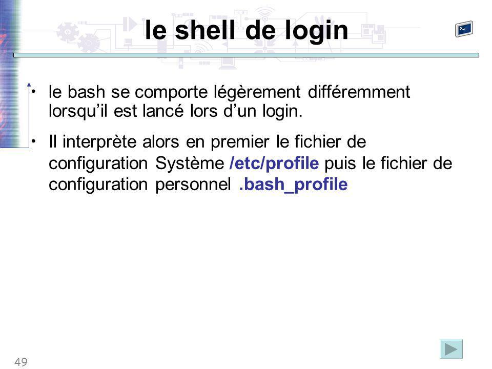 49 le shell de login le bash se comporte légèrement différemment lorsqu'il est lancé lors d'un login. Il interprète alors en premier le fichier de con