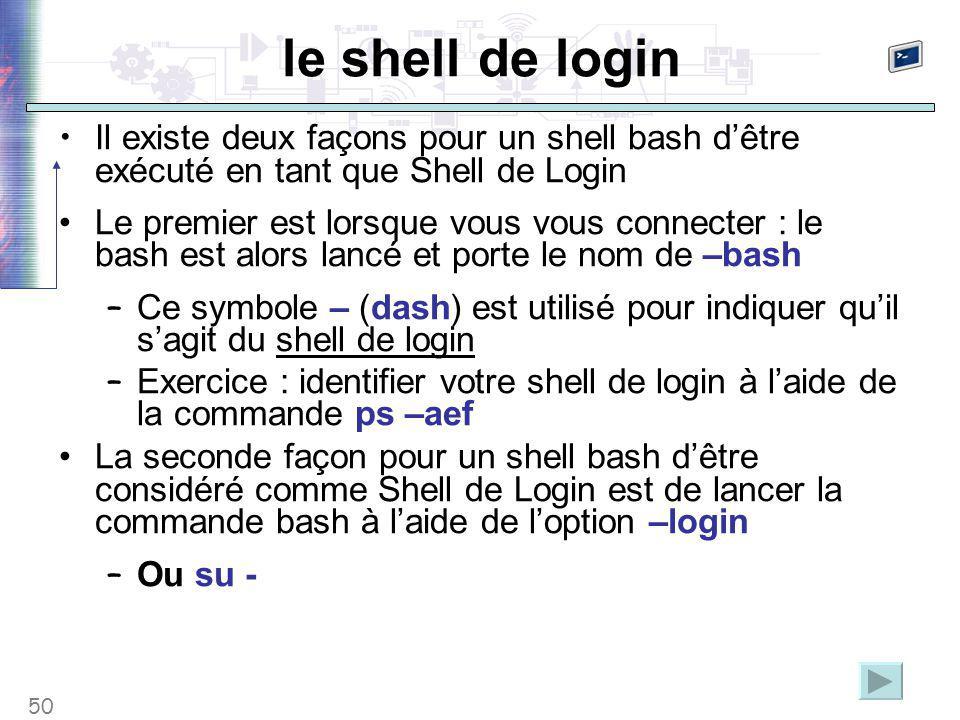 50 le shell de login Il existe deux façons pour un shell bash d'être exécuté en tant que Shell de Login Le premier est lorsque vous vous connecter : l