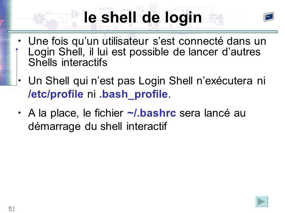 51 le shell de login Une fois qu'un utilisateur s'est connecté dans un Login Shell, il lui est possible de lancer d'autres Shells interactifs Un Shell qui n'est pas Login Shell n'exécutera ni /etc/profile ni.bash_profile.