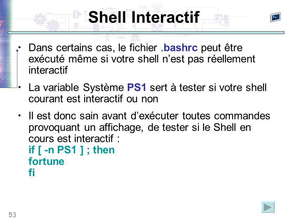 53 Shell Interactif Dans certains cas, le fichier.bashrc peut être exécuté même si votre shell n'est pas réellement interactif La variable Système PS1 sert à tester si votre shell courant est interactif ou non Il est donc sain avant d'exécuter toutes commandes provoquant un affichage, de tester si le Shell en cours est interactif : if [ -n PS1 ] ; then fortune fi