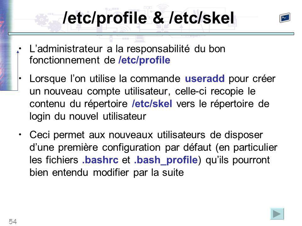 54 /etc/profile & /etc/skel L'administrateur a la responsabilité du bon fonctionnement de /etc/profile Lorsque l'on utilise la commande useradd pour créer un nouveau compte utilisateur, celle-ci recopie le contenu du répertoire /etc/skel vers le répertoire de login du nouvel utilisateur Ceci permet aux nouveaux utilisateurs de disposer d'une première configuration par défaut (en particulier les fichiers.bashrc et.bash_profile) qu'ils pourront bien entendu modifier par la suite