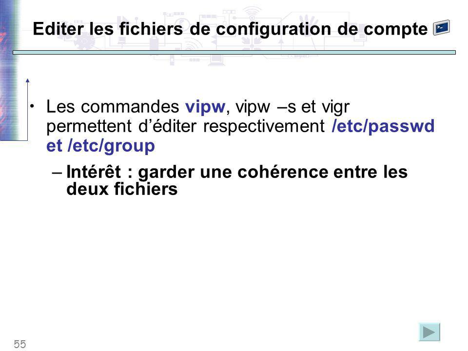 55 Editer les fichiers de configuration de compte Les commandes vipw, vipw –s et vigr permettent d'éditer respectivement /etc/passwd et /etc/group –Intérêt : garder une cohérence entre les deux fichiers