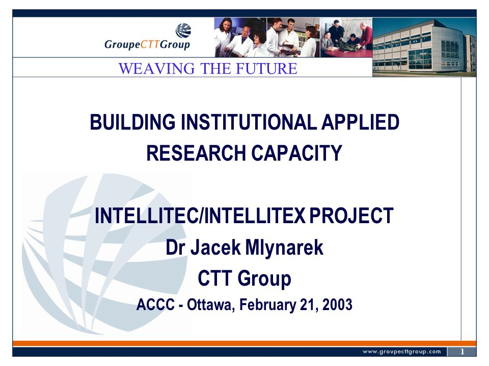 1 WEAVING THE FUTURE BUILDING INSTITUTIONAL APPLIED RESEARCH CAPACITY INTELLITEC/INTELLITEX PROJECT Dr Jacek Mlynarek CTT Group ACCC - Ottawa, Februar