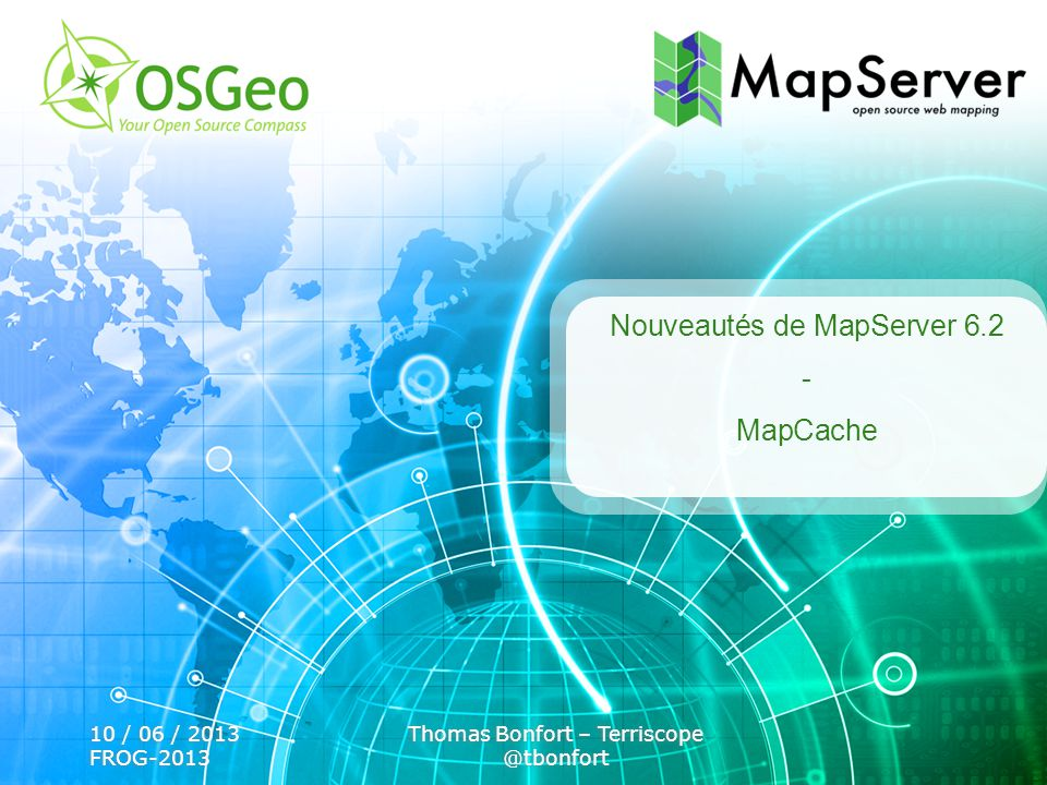 10 / 06 / 2013 FROG-2013 Thomas Bonfort – Terriscope @tbonfort Nouveautés de MapServer 6.2 - MapCache
