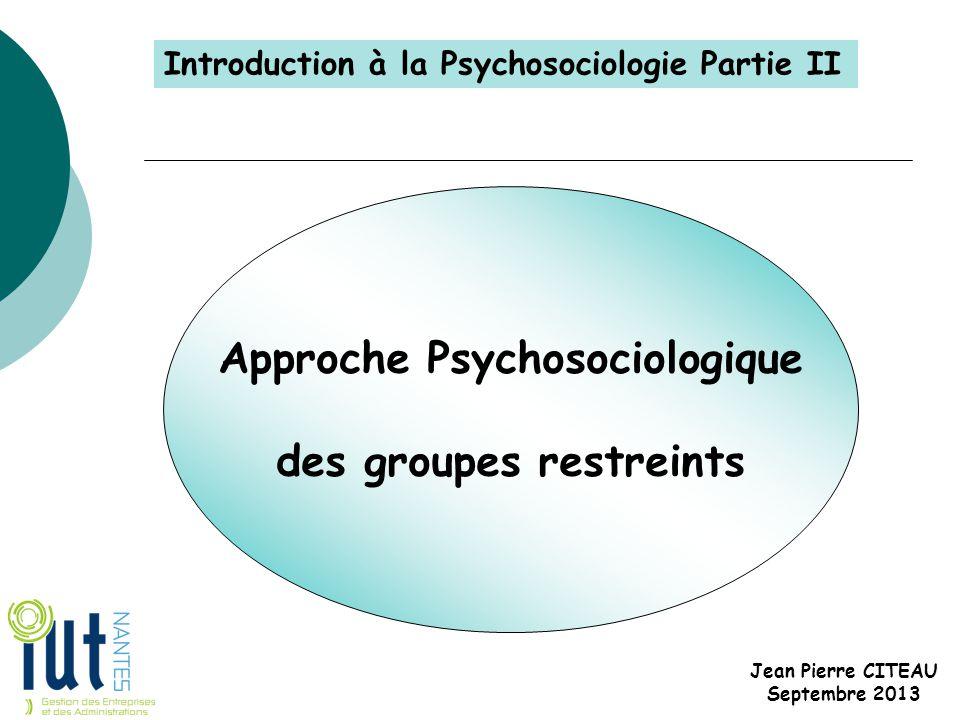 Approche Psychosociologique des groupes restreints Jean Pierre CITEAU Septembre 2013 Introduction à la Psychosociologie Partie II