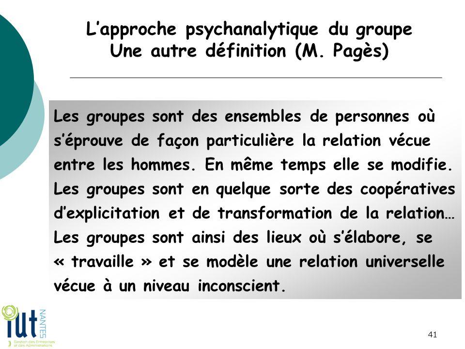 L'approche psychanalytique du groupe Une autre définition (M. Pagès) Les groupes sont des ensembles de personnes où s'éprouve de façon particulière la