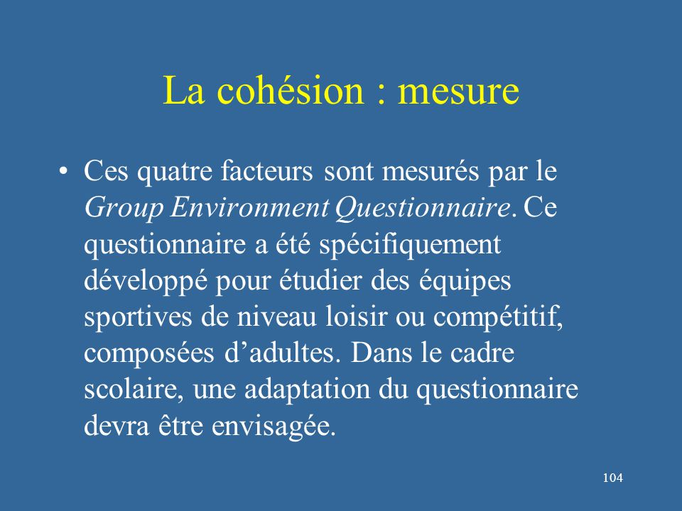 105 La cohésion : facteurs causaux L'environnement :  Environnement géographique (Festinger, Schachter et Back, 1950)  Compétition intergroupe favorise la cohésion (Myers, 1962 ; Sherif & Sherif, 1953)