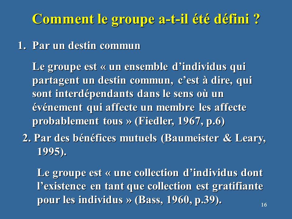 16 1.Par un destin commun Le groupe est « un ensemble d'individus qui partagent un destin commun, c'est à dire, qui sont interdépendants dans le sens où un événement qui affecte un membre les affecte probablement tous » (Fiedler, 1967, p.6) Comment le groupe a-t-il été défini .