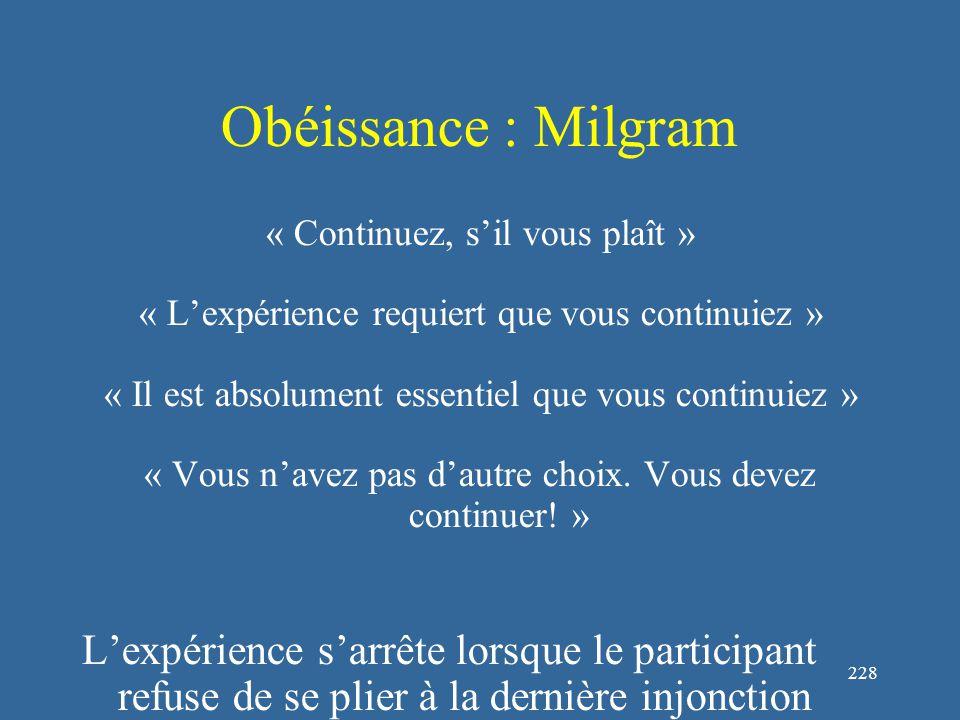 228 Obéissance : Milgram « Continuez, s'il vous plaît » « L'expérience requiert que vous continuiez » « Il est absolument essentiel que vous continuiez » « Vous n'avez pas d'autre choix.
