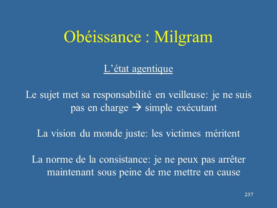 237 Obéissance : Milgram L'état agentique Le sujet met sa responsabilité en veilleuse: je ne suis pas en charge  simple exécutant La vision du monde juste: les victimes méritent La norme de la consistance: je ne peux pas arrêter maintenant sous peine de me mettre en cause