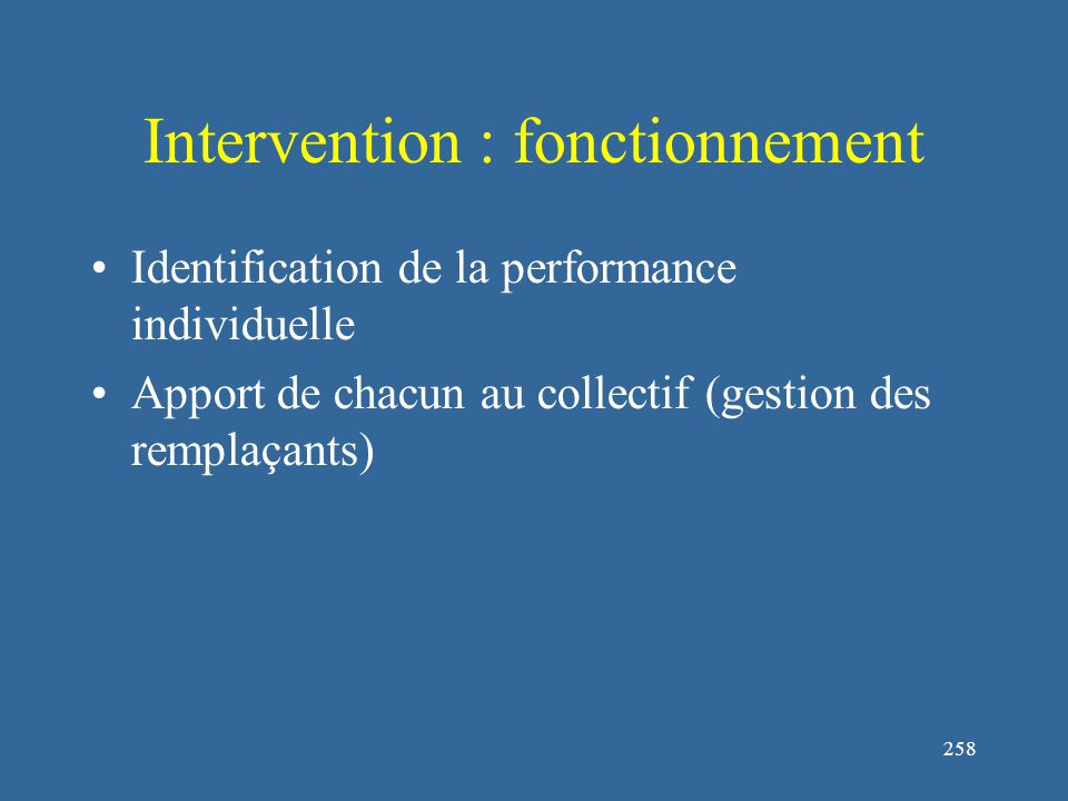 258 Intervention : fonctionnement Identification de la performance individuelle Apport de chacun au collectif (gestion des remplaçants)
