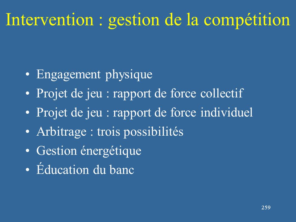 259 Intervention : gestion de la compétition Engagement physique Projet de jeu : rapport de force collectif Projet de jeu : rapport de force individuel Arbitrage : trois possibilités Gestion énergétique Éducation du banc
