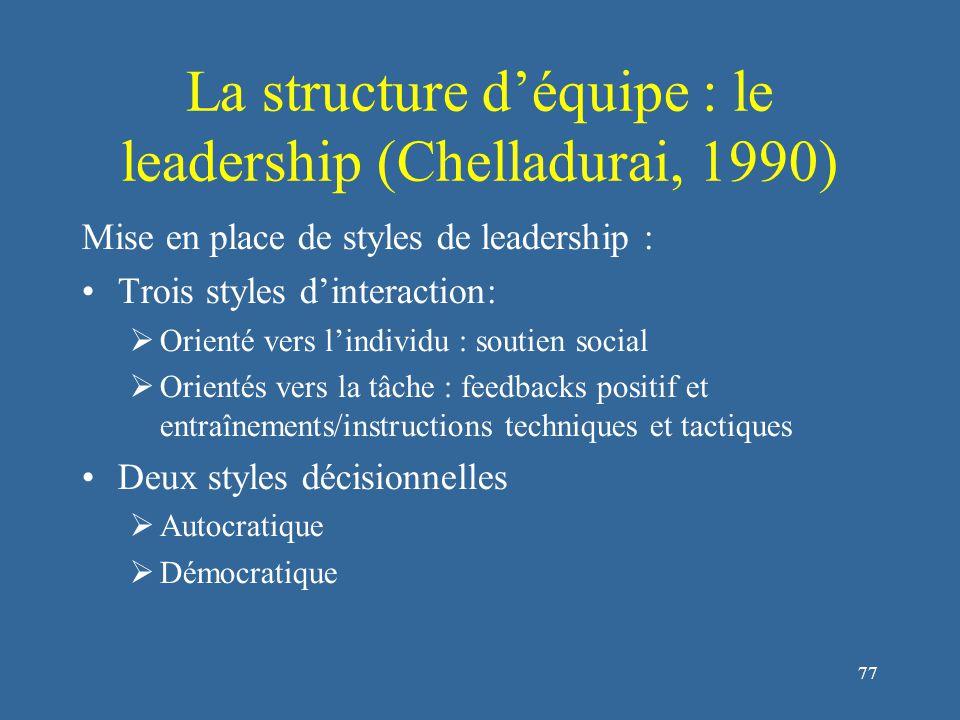 77 La structure d'équipe : le leadership (Chelladurai, 1990) Mise en place de styles de leadership : Trois styles d'interaction:  Orienté vers l'individu : soutien social  Orientés vers la tâche : feedbacks positif et entraînements/instructions techniques et tactiques Deux styles décisionnelles  Autocratique  Démocratique