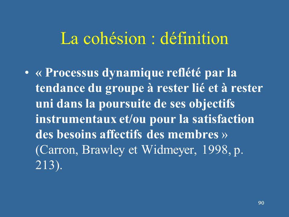91 La cohésion : définition « Processus dynamique reflété par la tendance du groupe à rester lié et à rester uni dans la poursuite de ses objectifs instrumentaux et/ou pour la satisfaction des besoins affectifs des membres » (Carron, Brawley et Widmeyer, 1998, p.