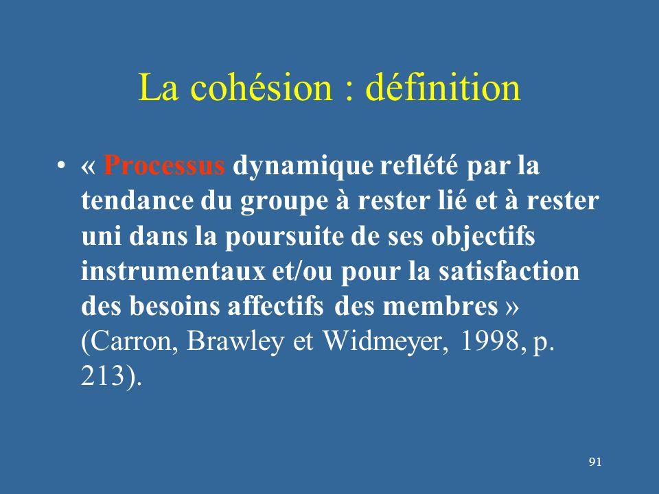 92 La cohésion : définition « Processus dynamique reflété par la tendance du groupe à rester lié et à rester uni dans la poursuite de ses objectifs instrumentaux et/ou pour la satisfaction des besoins affectifs des membres » (Carron, Brawley et Widmeyer, 1998, p.