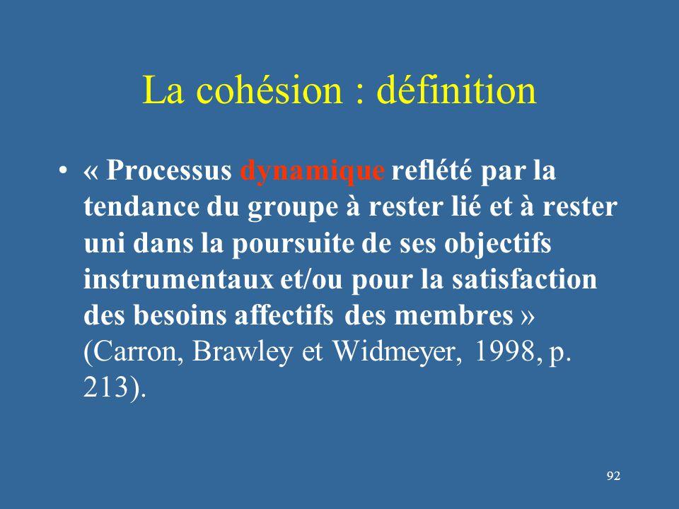 93 La cohésion : définition « Processus dynamique reflété par la tendance du groupe à rester lié et à rester uni dans la poursuite de ses objectifs instrumentaux et/ou pour la satisfaction des besoins affectifs des membres » (Carron, Brawley et Widmeyer, 1998, p.