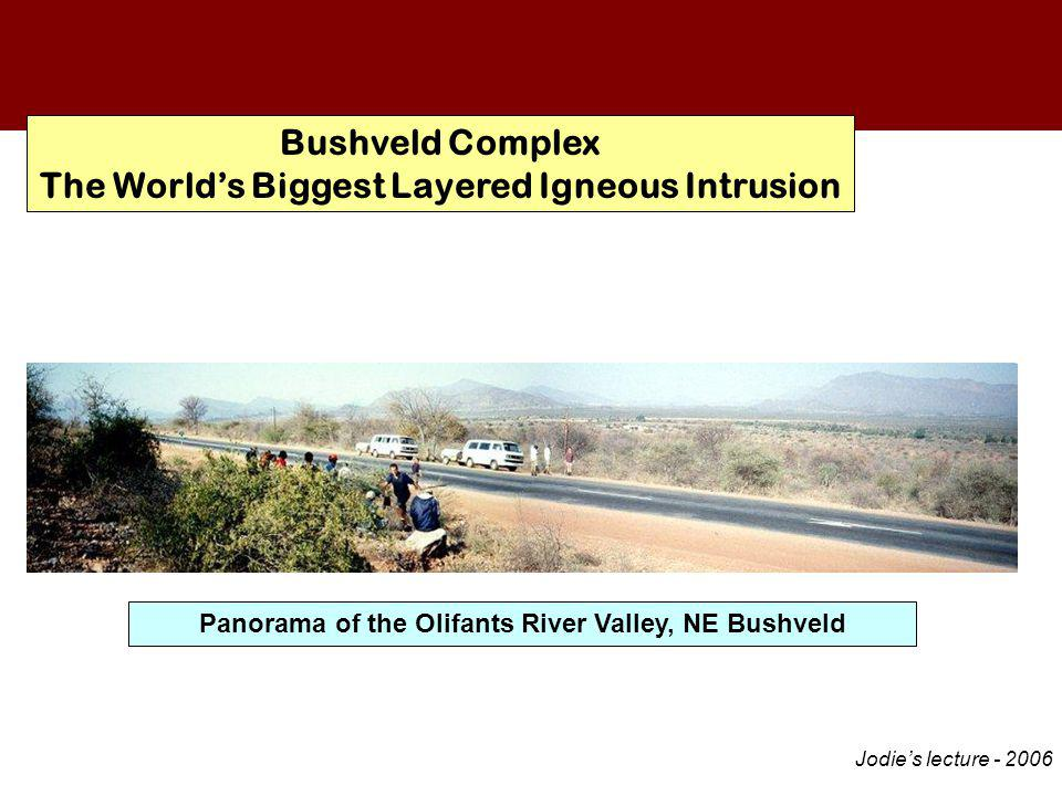 Bushveld Complex The World's Biggest Layered Igneous Intrusion Floor LZ LCZ UCZ MZ UZ Panorama of the Olifants River Valley, NE Bushveld Jodie's lecture - 2006