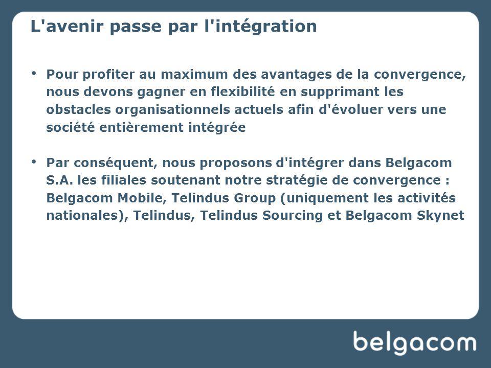 L avenir passe par l intégration Pour profiter au maximum des avantages de la convergence, nous devons gagner en flexibilité en supprimant les obstacles organisationnels actuels afin d évoluer vers une société entièrement intégrée Par conséquent, nous proposons d intégrer dans Belgacom S.A.