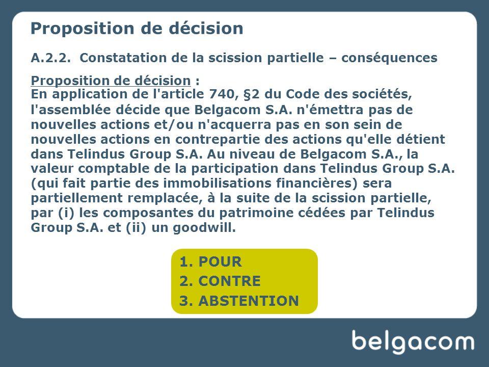 A.2.2.Constatation de la scission partielle – conséquences Proposition de décision : En application de l article 740, §2 du Code des sociétés, l assemblée décide que Belgacom S.A.
